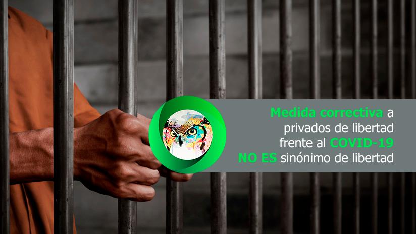 MEDIDA CORRECTIVA A PRIVADOS DE LIBERTAD, FRENTE AL COVID,  NO ES SINONIMO DE LIBERTAD